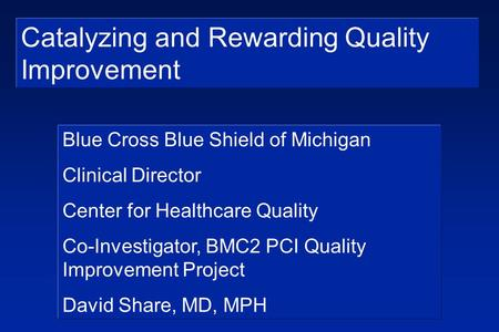 Catalyzing and Rewarding Quality Improvement Blue Cross Blue Shield of Michigan Clinical Director Center for Healthcare Quality Co-Investigator, BMC2 PCI.