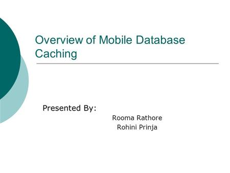 Overview of Mobile Database Caching Presented By: Rooma Rathore Rohini Prinja.