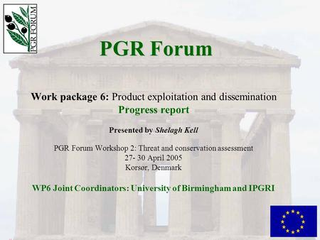 PGR Forum Work package 6: Product exploitation and dissemination Progress report Presented by Shelagh Kell PGR Forum Workshop 2: Threat and conservation.
