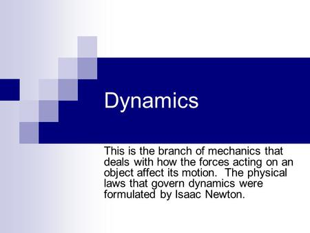 Dynamics This is the branch of mechanics that deals with how the forces acting on an object affect its motion. The physical laws that govern dynamics were.