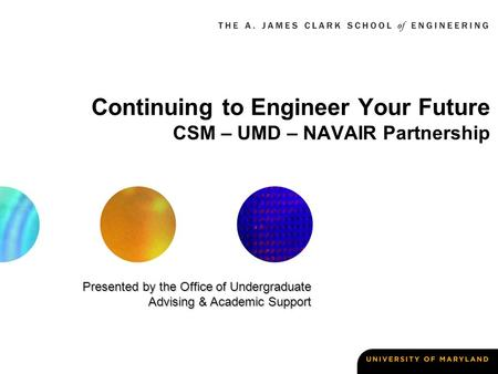 Continuing to Engineer Your Future CSM – UMD – NAVAIR Partnership Presented by the Office of Undergraduate Advising & Academic Support.