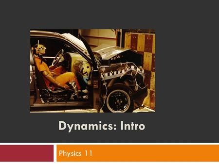 Dynamics: Intro Physics 11. What is dynamics?  area of Physics  Is the branch of mechanics concerned with the forces that cause motions of bodies 