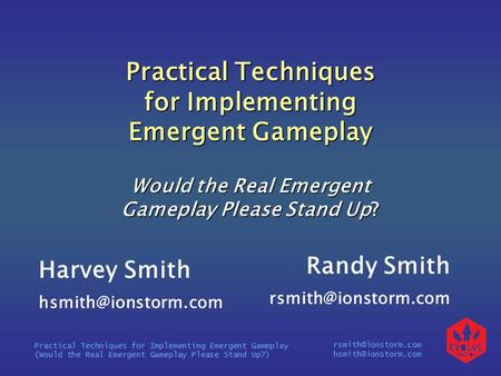 Practical Techniques for Implementing Emergent Gameplay (Would the Real Emergent Gameplay Please Stand Up?) Practical.