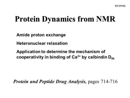 Protein Dynamics from NMR 03/19/02 Protein and Peptide Drug Analysis, pages 714-716 Amide proton exchange Heteronuclear relaxation Application to determine.