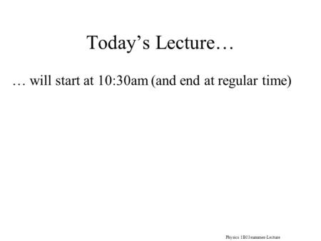 Physics 1B03summer-Lecture 10 Today's Lecture… … will start at 10:30am (and end at regular time)