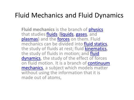 Fluid Mechanics and Fluid Dynamics Fluid mechanics is the branch of physics that studies fluids (liquids, gases, and plasmas) and the forces on them. Fluid.