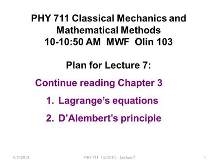 9/11/2013PHY 711 Fall 2013 -- Lecture 71 PHY 711 Classical Mechanics and Mathematical Methods 10-10:50 AM MWF Olin 103 Plan for Lecture 7: Continue reading.
