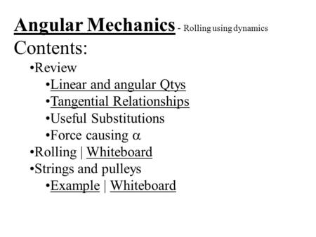 Angular Mechanics - Rolling using dynamics Contents: Review Linear and angular Qtys Tangential Relationships Useful Substitutions Force causing  Rolling.