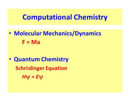 Computational Chemistry Molecular Mechanics/Dynamics F = Ma Quantum Chemistry Schr Ö dinger Equation H  = E 