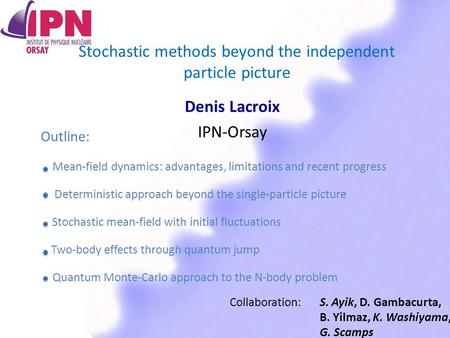 Stochastic methods beyond the independent particle picture Denis Lacroix IPN-Orsay Collaboration: S. Ayik, D. Gambacurta, B. Yilmaz, K. Washiyama, G. Scamps.