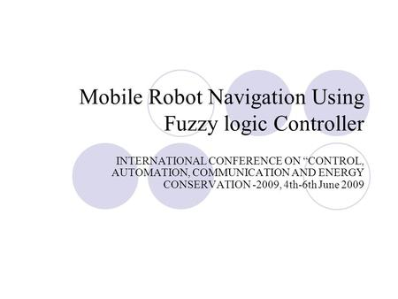 "Mobile Robot Navigation Using Fuzzy logic Controller INTERNATIONAL CONFERENCE ON ""CONTROL, AUTOMATION, COMMUNICATION AND ENERGY CONSERVATION -2009, 4th-6th."