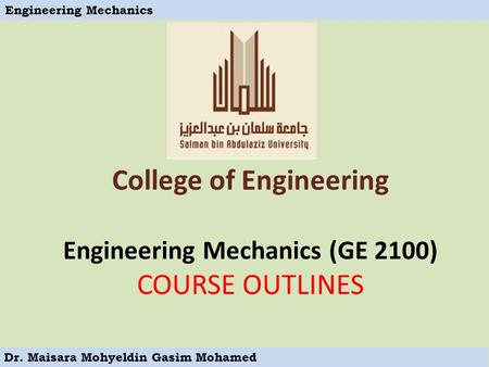 Engineering Mechanics Dr. Maisara Mohyeldin Gasim Mohamed College of Engineering Engineering Mechanics (GE 2100) COURSE OUTLINES.