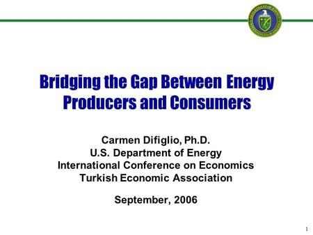 1 Bridging the Gap Between Energy Producers and Consumers Carmen Difiglio, Ph.D. U.S. Department of Energy International Conference on Economics Turkish.
