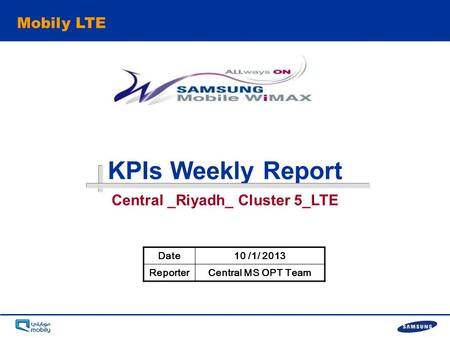 - 0 - KPIs Weekly Report Mobily LTE Date10 /1/ 2013 ReporterCentral MS OPT Team Central _Riyadh_ Cluster 5_LTE.