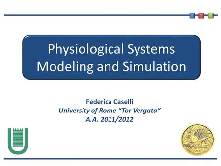 "Physiological Systems Modeling and Simulation Federica Caselli University of Rome ""Tor Vergata"" A.A. 2011/2012."