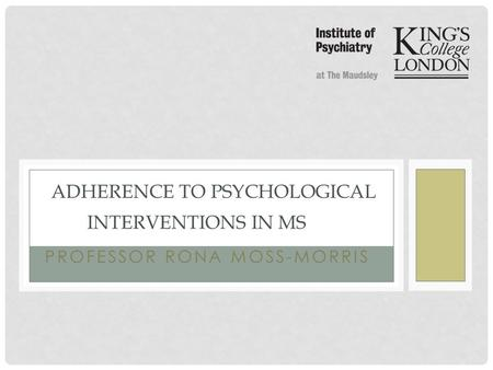 PROFESSOR RONA MOSS-MORRIS ADHERENCE TO PSYCHOLOGICAL INTERVENTIONS IN MS.
