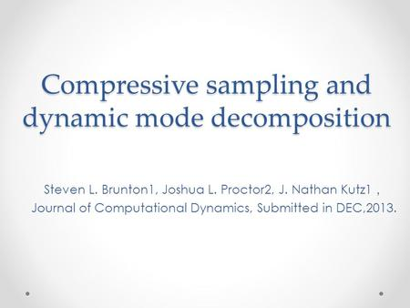 Compressive sampling and dynamic mode decomposition Steven L. Brunton1, Joshua L. Proctor2, J. Nathan Kutz1 , Journal of Computational Dynamics, Submitted.
