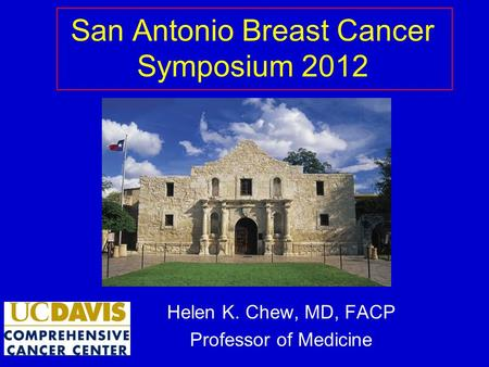 San Antonio Breast Cancer Symposium 2012 Helen K. Chew, MD, FACP Professor of Medicine.