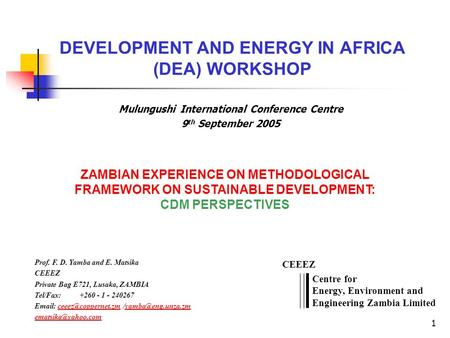 1 DEVELOPMENT AND ENERGY IN AFRICA (DEA) WORKSHOP Prof. F. D. Yamba and E. Matsika CEEEZ Private Bag E721, Lusaka, ZAMBIA Tel/Fax: +260 - 1 - 240267 Email: