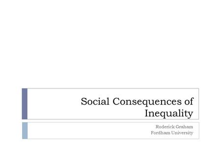 Social Consequences of Inequality Roderick Graham Fordham University.