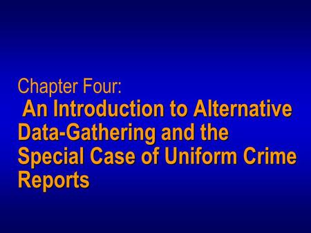 An Introduction to Alternative Data-Gathering and the Special Case of Uniform Crime Reports Chapter Four: An Introduction to Alternative Data-Gathering.