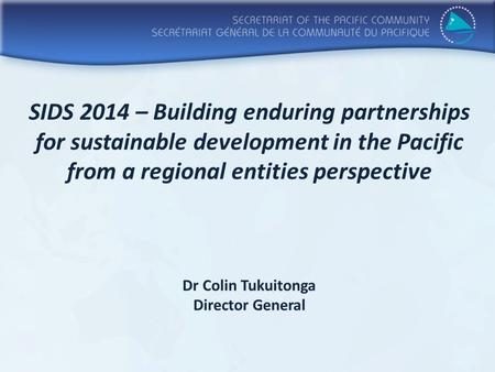 SIDS 2014 – Building enduring partnerships for sustainable development in the Pacific from a regional entities perspective Dr Colin Tukuitonga Director.