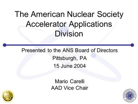 The American Nuclear Society Accelerator Applications Division Presented to the ANS Board of Directors Pittsburgh, PA 15 June 2004 Mario Carelli AAD Vice.
