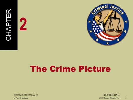 CRIMINAL JUSTICE TODAY, 9E PRENTICE HALL by Frank Schmalleger ©2007 Pearson Education, Inc. 1 The Crime Picture CHAPTER 2.