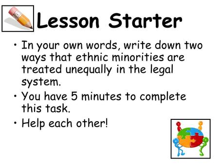 Lesson Starter In your own words, write down two ways that ethnic minorities are treated unequally in the legal system. You have 5 minutes to complete.