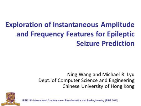 Exploration of Instantaneous Amplitude and Frequency Features for Epileptic Seizure Prediction Ning Wang and Michael R. Lyu Dept. of Computer Science and.