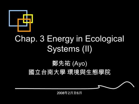 Chap. 3 Energy in Ecological <strong>Systems</strong> (II) 鄭先祐 (Ayo) 國立台南大學 環境與生態學院 2008 年 2 月至 6 月.