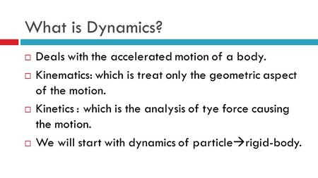 What is Dynamics?  Deals with the accelerated motion of a body.  Kinematics: which is treat only the geometric aspect of the motion.  Kinetics : which.