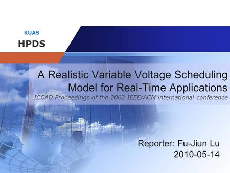 Company name KUAS HPDS A Realistic Variable Voltage Scheduling Model for Real-Time Applications ICCAD Proceedings of the 2002 IEEE/ACM international conference.