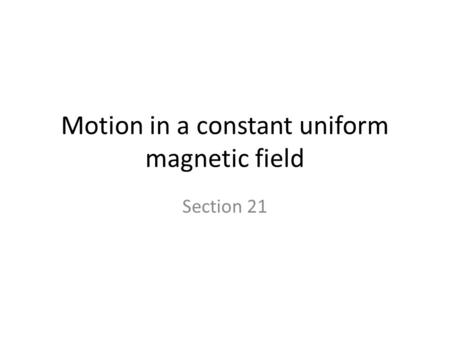 Motion in a constant uniform magnetic field Section 21.
