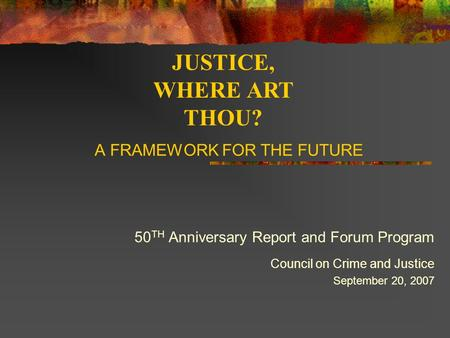 A FRAMEWORK FOR THE FUTURE 50 TH Anniversary Report and Forum Program Council on Crime and Justice September 20, 2007 JUSTICE, WHERE ART THOU?