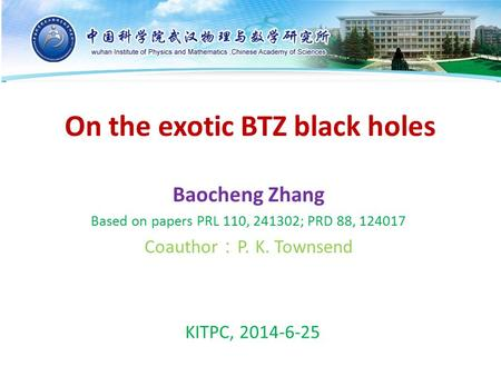 On the exotic BTZ black holes Baocheng Zhang Based on papers PRL 110, 241302; PRD 88, 124017 Coauthor : P. K. Townsend KITPC, 2014-6-25.
