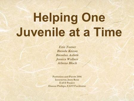 Helping One Juvenile at a Time Erin Turner Brenda Krizan Brendan Aubele Jessica Wallace Athena Bloch Probation and Parole 2006 Instructor, Jerry Rose EAST.