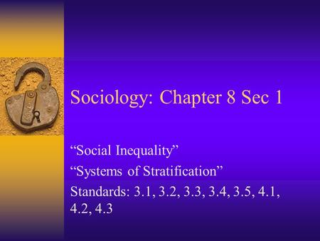 "Sociology: Chapter 8 Sec 1 ""Social Inequality"" ""Systems of Stratification"" Standards: 3.1, 3.2, 3.3, 3.4, 3.5, 4.1, 4.2, 4.3."