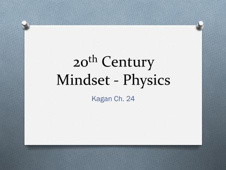 20 th Century Mindset - Physics Kagan Ch. 24. What are they talking about? O Ernst Mach, The Science of Mechanics, 1883 O Henri Poincare O Hans Vaihinger,