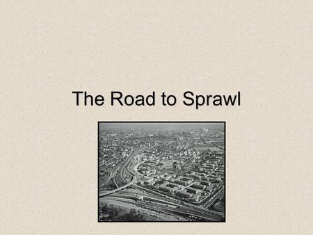 The Road to Sprawl. Origins anti-urban ideologies of Howard, Wright, etc. streetcar suburbs (e.g. Riverside) Federally insured (FHA) home loans from 1933.