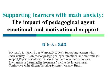 Supporting learners with math anxiety: The impact of pedagogical agent emotional and motivational support 報 告 人:張純瑋 Baylor, A. L., Shen, E., & Warren,
