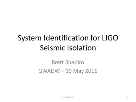 System Identification for LIGO Seismic Isolation Brett Shapiro GWADW – 19 May 2015 1G1500644-v1.