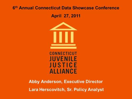 Abby Anderson, Executive Director Lara Herscovitch, Sr. Policy Analyst 6 th Annual Connecticut Data Showcase Conference April 27, 2011.