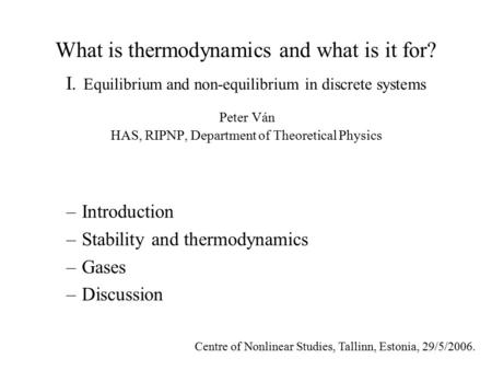 What is thermodynamics and what is it for? I. Equilibrium and non-equilibrium in discrete systems Peter Ván HAS, RIPNP, Department of Theoretical Physics.