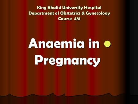 King Khalid University Hospital Department of Obstetrics & Gynecology Course 481 Anaemia in Pregnancy Anaemia in Pregnancy.