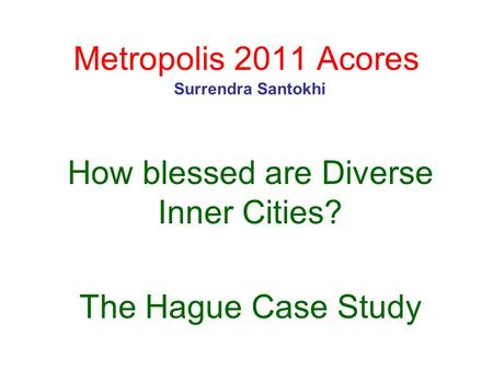 Metropolis 2011 Acores How blessed are Diverse Inner Cities? The Hague Case Study Surrendra Santokhi.