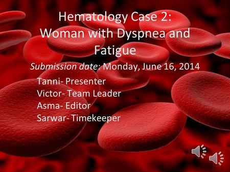 Hematology Case 2: Woman with Dyspnea and Fatigue Submission date: Monday, June 16, 2014 Tanni- Presenter Victor- Team Leader Asma- Editor Sarwar- Timekeeper.