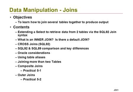 JOI/1 Data Manipulation - Joins Objectives –To learn how to join several tables together to produce output Contents –Extending a Select to retrieve data.