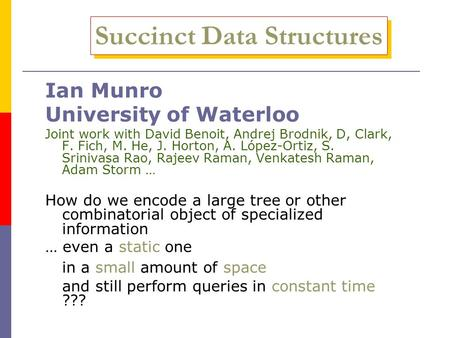 Succinct Data Structures Ian Munro University of Waterloo Joint work with David Benoit, Andrej Brodnik, D, Clark, F. Fich, M. He, J. Horton, A. López-Ortiz,
