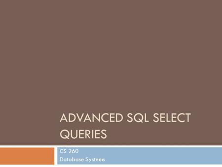 ADVANCED SQL SELECT QUERIES CS 260 Database Systems.